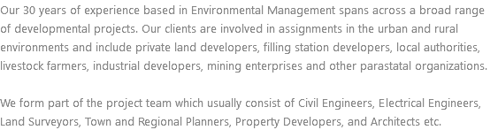 Our 30 years of experience based in Environmental Management spans across a broad range of developmental projects. Our clients are involved in assignments in the urban and rural environments and include private land developers, filling station developers, local authorities, livestock farmers, industrial developers, mining enterprises and other parastatal organizations. We form part of the project team which usually consist of Civil Engineers, Electrical Engineers, Land Surveyors, Town and Regional Planners, Property Developers, and Architects etc.