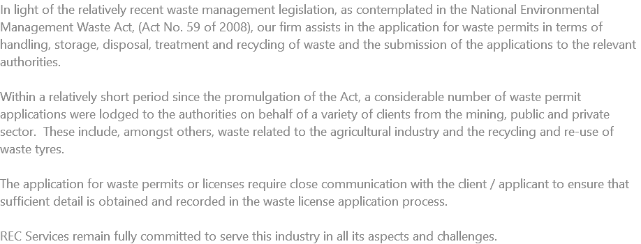 In light of the relatively recent waste management legislation, as contemplated in the National Environmental Management Waste Act, (Act No. 59 of 2008), our firm assists in the application for waste permits in terms of handling, storage, disposal, treatment and recycling of waste and the submission of the applications to the relevant authorities. Within a relatively short period since the promulgation of the Act, a considerable number of waste permit applications were lodged to the authorities on behalf of a variety of clients from the mining, public and private sector. These include, amongst others, waste related to the agricultural industry and the recycling and re-use of waste tyres. The application for waste permits or licenses require close communication with the client / applicant to ensure that sufficient detail is obtained and recorded in the waste license application process. REC Services remain fully committed to serve this industry in all its aspects and challenges.
